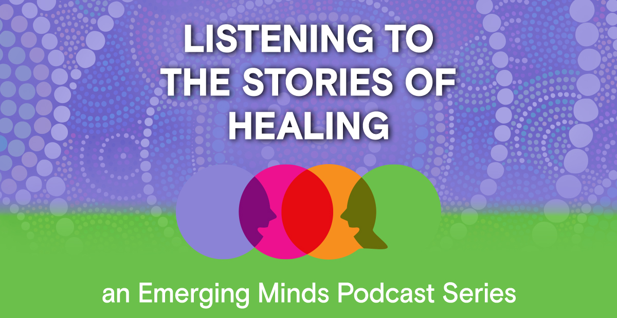 Colourful title for Emerging Minds 'Listening to the stories of healing' podcast