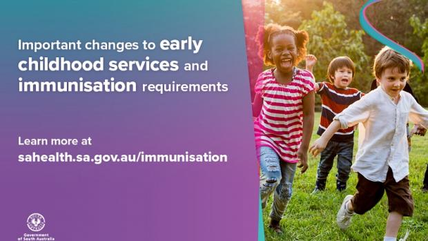 SA Health image of children running around outside with message: 'Important changes to early childhood services and immunisation requirements. Learn more at sahealth.sa.gov.au/immunisation. Includes SA Health logo.